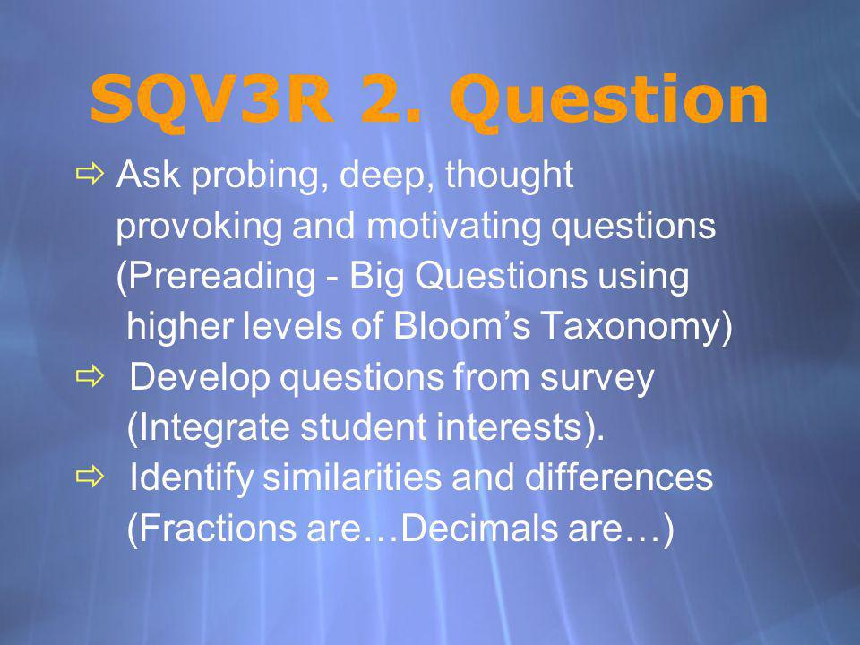 SQV3R 2. Question Ask probing, deep, thought provoking and motivating questions (Prereading - Big Questions using higher levels of Blooms Taxonomy) De