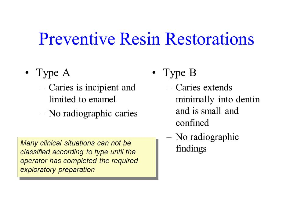 Preventive Resin Restorations Type A –Caries is incipient and limited to enamel –No radiographic caries Type B –Caries extends minimally into dentin a