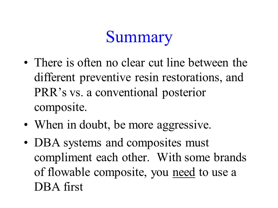 Summary There is often no clear cut line between the different preventive resin restorations, and PRRs vs. a conventional posterior composite. When in