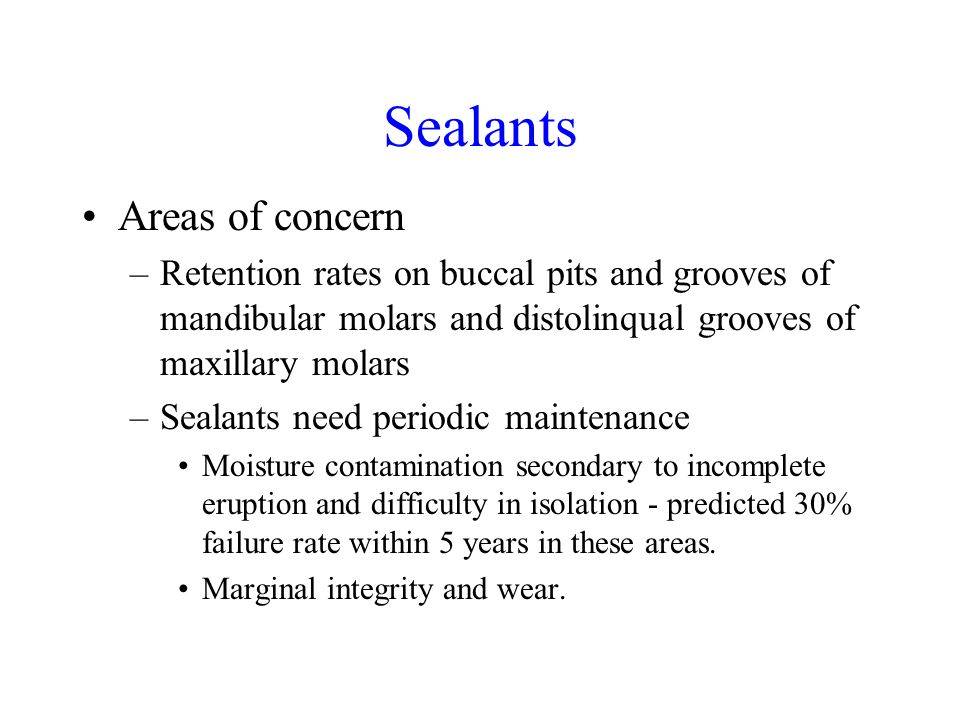 Sealants Areas of concern –Retention rates on buccal pits and grooves of mandibular molars and distolinqual grooves of maxillary molars –Sealants need