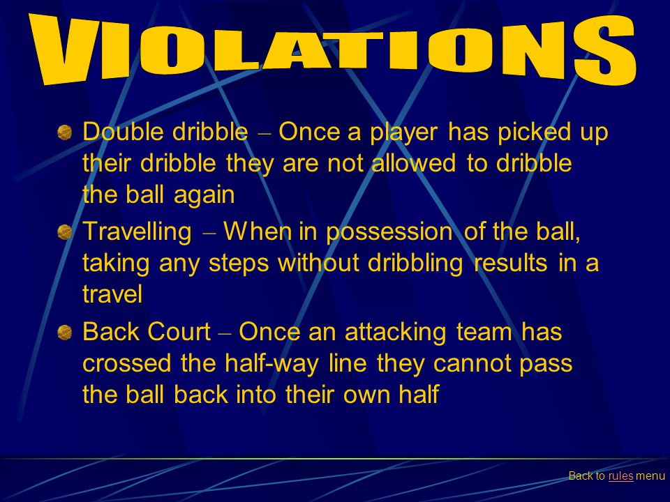 Double dribble – Once a player has picked up their dribble they are not allowed to dribble the ball again Travelling – When in possession of the ball,