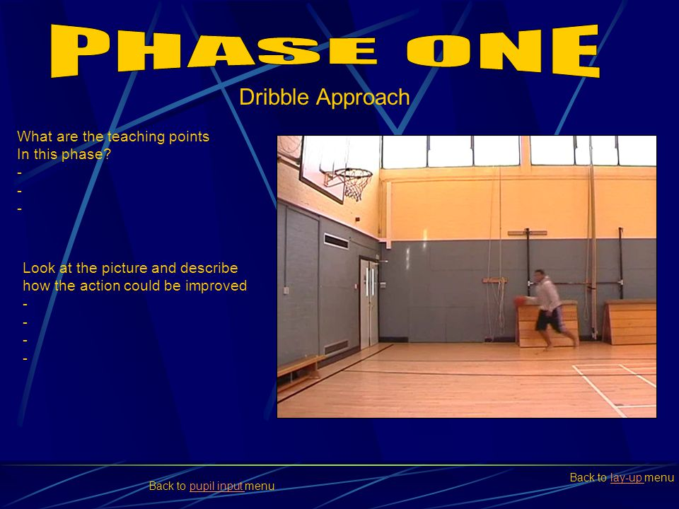 What are the teaching points In this phase? - Look at the picture and describe how the action could be improved - Dribble Approach Back to lay-up menu