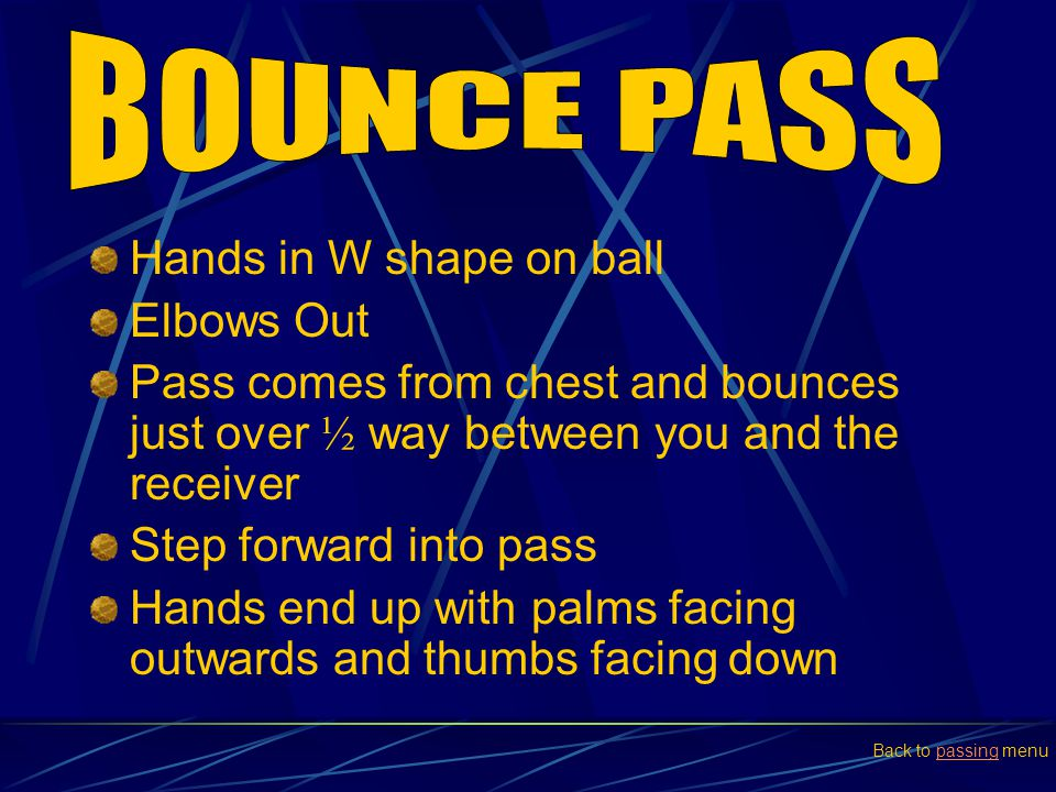Hands in W shape on ball Elbows Out Pass comes from chest and bounces just over ½ way between you and the receiver Step forward into pass Hands end up