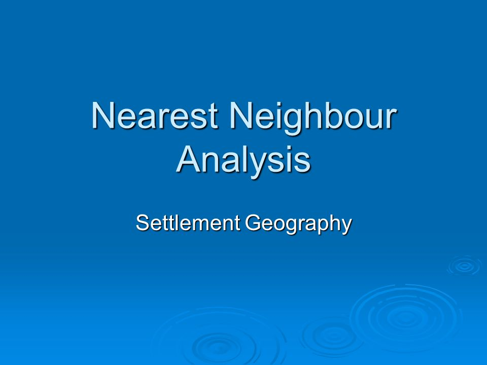 Learning outcomes To study the nearest neighbour analysis and how it determines patterns of settlements To study the nearest neighbour analysis and how it determines patterns of settlements