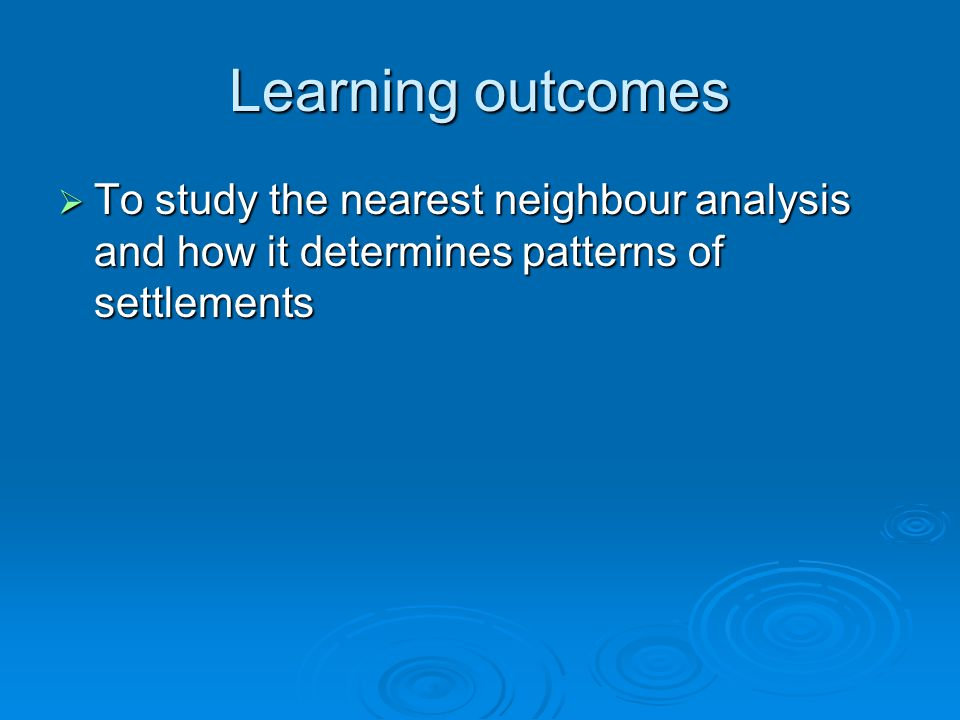 Learning outcomes To study the nearest neighbour analysis and how it determines patterns of settlements To study the nearest neighbour analysis and ho