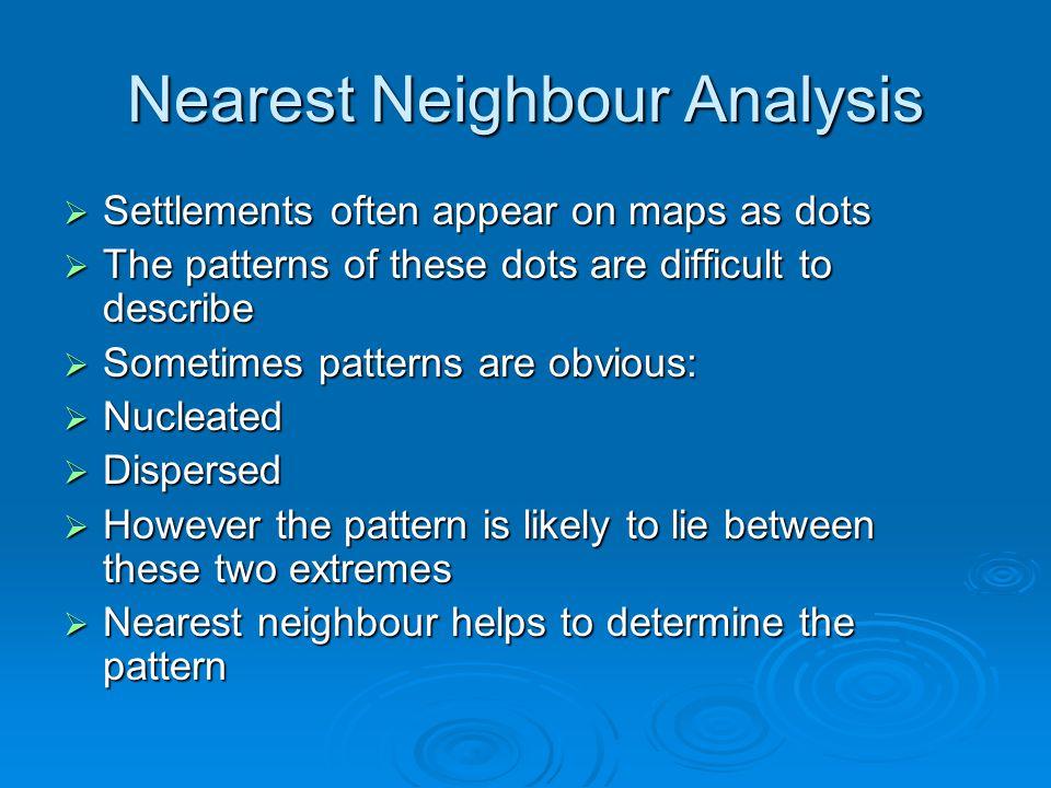 Nearest Neighbour Analysis Settlements often appear on maps as dots Settlements often appear on maps as dots The patterns of these dots are difficult