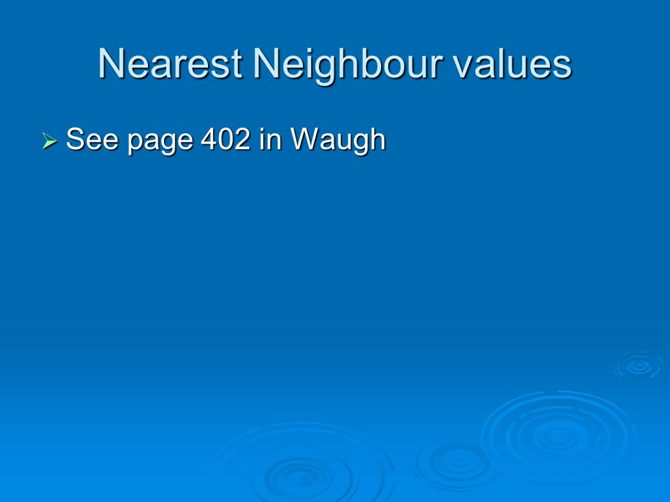 Nearest Neighbour values See page 402 in Waugh See page 402 in Waugh