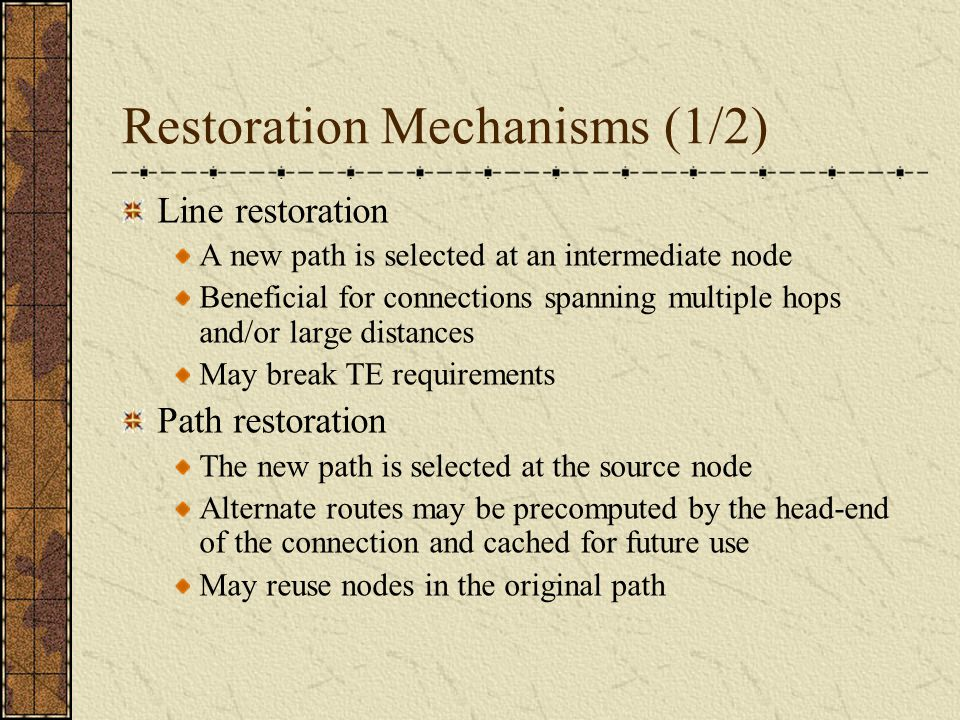 Restoration Mechanisms (1/2) Line restoration A new path is selected at an intermediate node Beneficial for connections spanning multiple hops and/or large distances May break TE requirements Path restoration The new path is selected at the source node Alternate routes may be precomputed by the head-end of the connection and cached for future use May reuse nodes in the original path