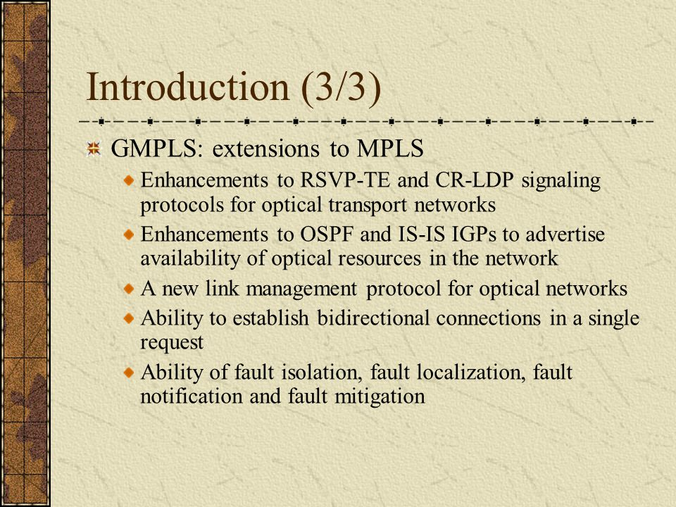 Introduction (3/3) GMPLS: extensions to MPLS Enhancements to RSVP-TE and CR-LDP signaling protocols for optical transport networks Enhancements to OSPF and IS-IS IGPs to advertise availability of optical resources in the network A new link management protocol for optical networks Ability to establish bidirectional connections in a single request Ability of fault isolation, fault localization, fault notification and fault mitigation