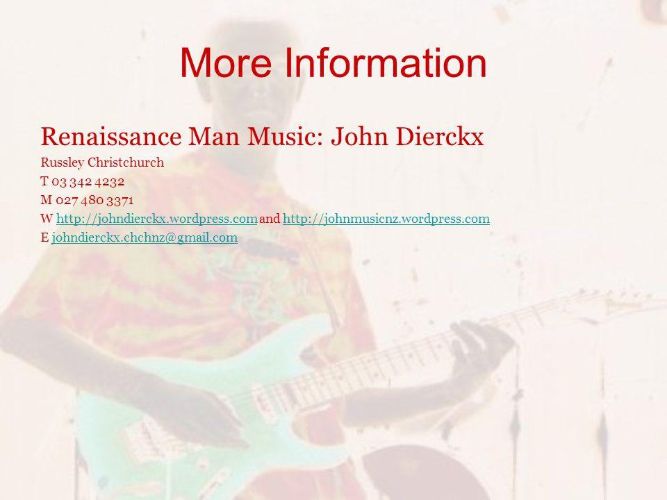 More Information Renaissance Man Music: John Dierckx Russley Christchurch T 03 342 4232 M 027 480 3371 W http://johndierckx.wordpress.com and http://johnmusicnz.wordpress.comhttp://johndierckx.wordpress.comhttp://johnmusicnz.wordpress.com E johndierckx.chchnz@gmail.comjohndierckx.chchnz@gmail.com