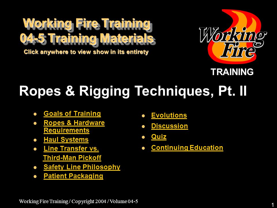 Working Fire Training / Copyright 2004 / Volume 04-5 1 TRAINING Ropes & Rigging Techniques, Pt. II Goals of Training Ropes & Hardware Requirements Rop