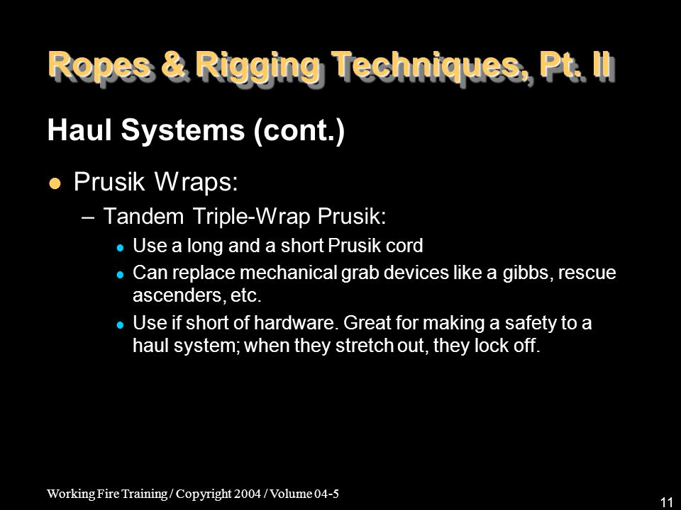 Working Fire Training / Copyright 2004 / Volume 04-5 11 Ropes & Rigging Techniques, Pt. II Prusik Wraps: –Tandem Triple-Wrap Prusik: Use a long and a