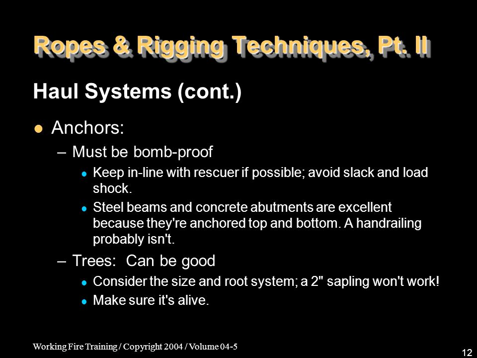Working Fire Training / Copyright 2004 / Volume 04-5 12 Ropes & Rigging Techniques, Pt. II Anchors: –Must be bomb-proof Keep in-line with rescuer if p
