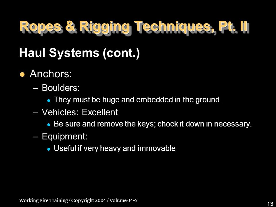 Working Fire Training / Copyright 2004 / Volume 04-5 13 Ropes & Rigging Techniques, Pt. II Anchors: –Boulders: They must be huge and embedded in the g