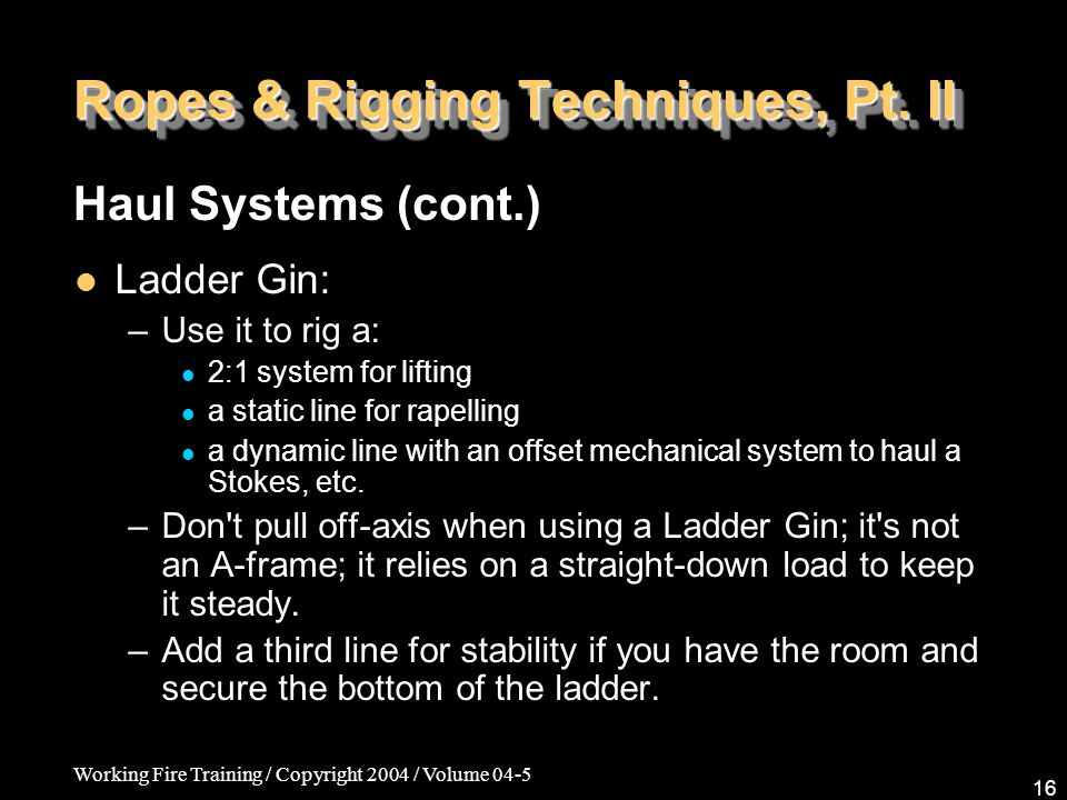 Working Fire Training / Copyright 2004 / Volume 04-5 16 Ropes & Rigging Techniques, Pt. II Ladder Gin: –Use it to rig a: 2:1 system for lifting a stat