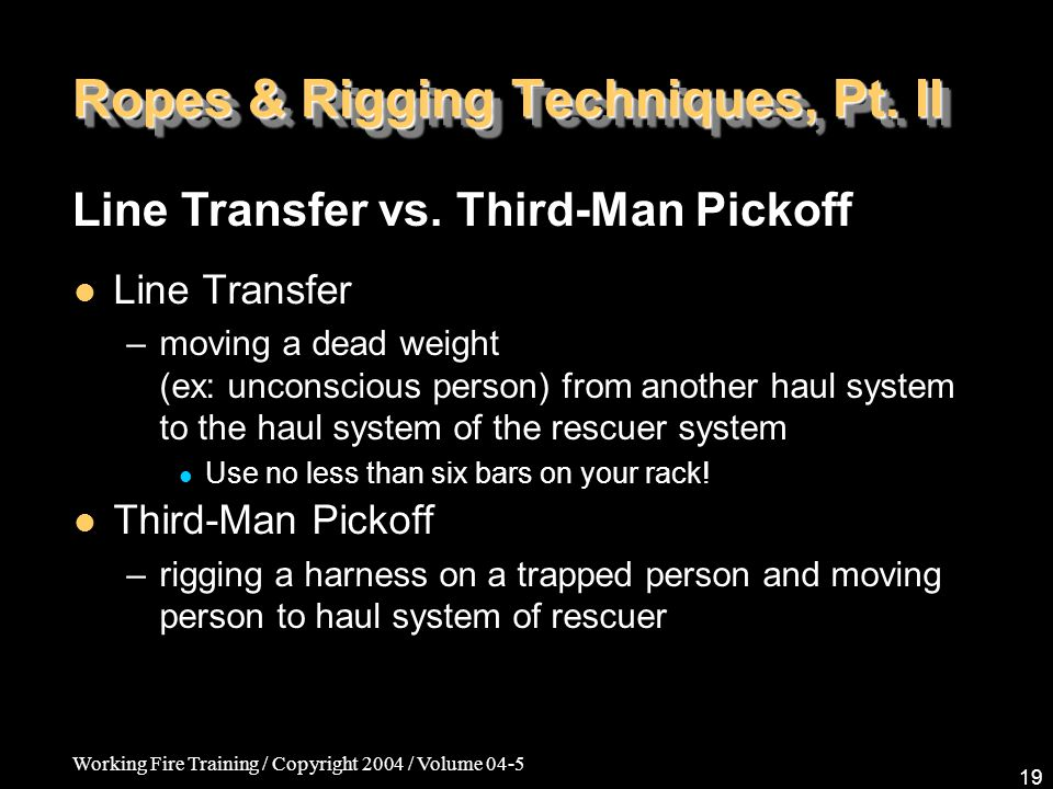 Working Fire Training / Copyright 2004 / Volume 04-5 19 Ropes & Rigging Techniques, Pt. II Line Transfer –moving a dead weight (ex: unconscious person