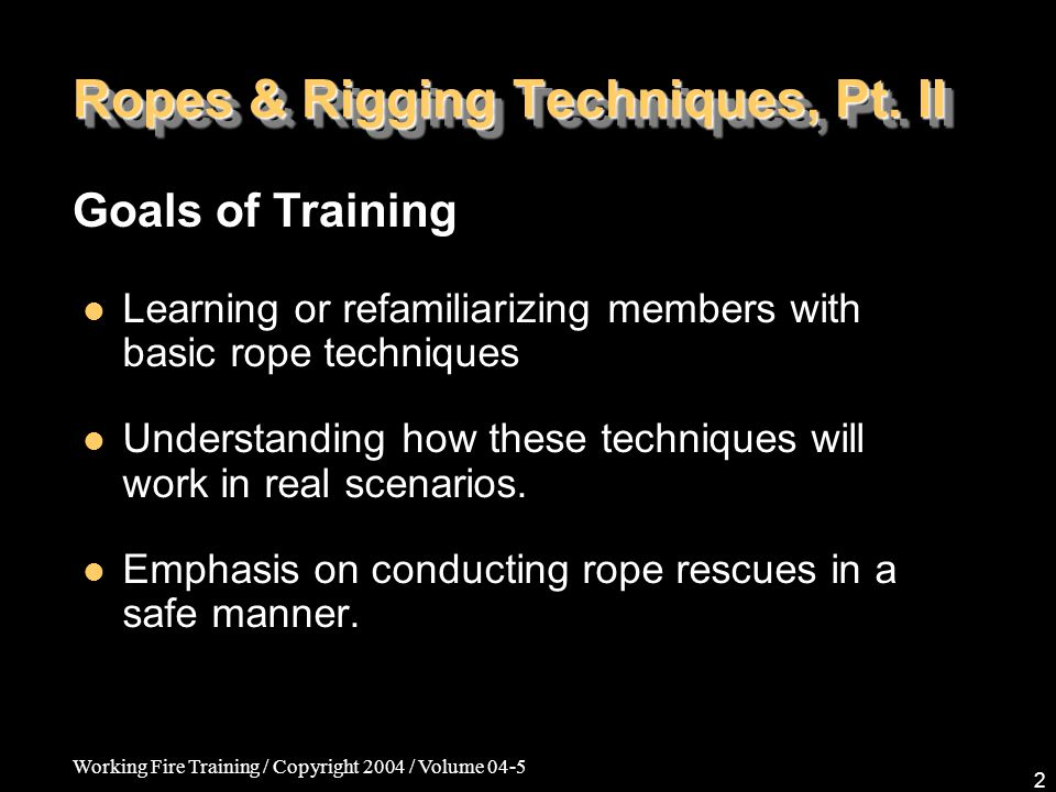 Working Fire Training / Copyright 2004 / Volume 04-5 2 Ropes & Rigging Techniques, Pt. II Learning or refamiliarizing members with basic rope techniqu