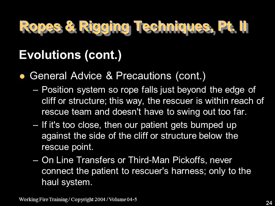 Working Fire Training / Copyright 2004 / Volume 04-5 24 Ropes & Rigging Techniques, Pt. II General Advice & Precautions (cont.) –Position system so ro