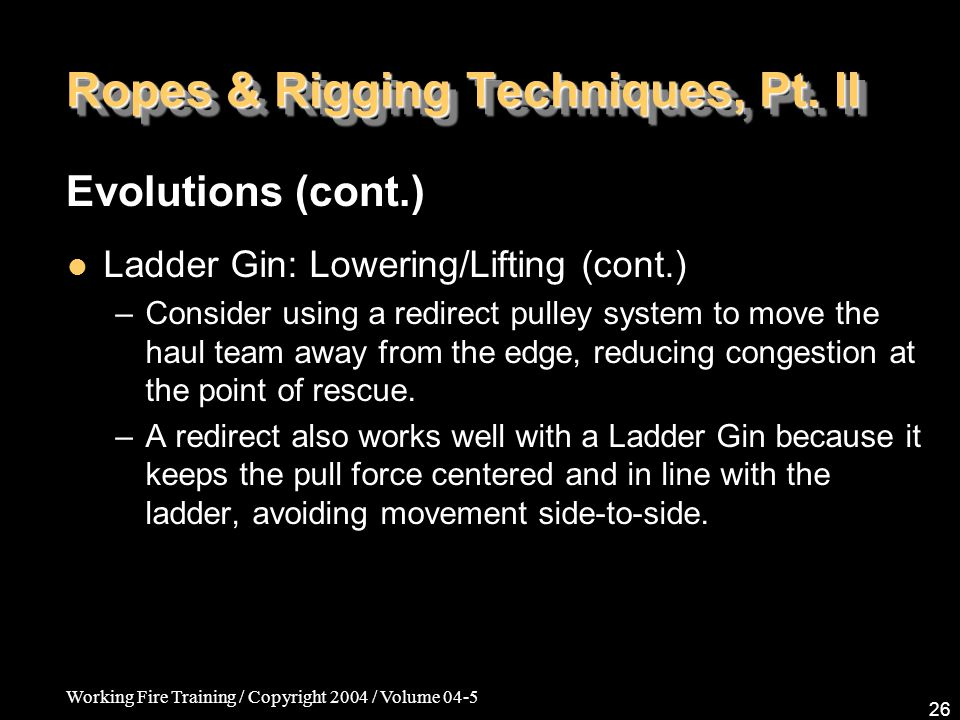 Working Fire Training / Copyright 2004 / Volume 04-5 26 Ropes & Rigging Techniques, Pt. II Ladder Gin: Lowering/Lifting (cont.) –Consider using a redi