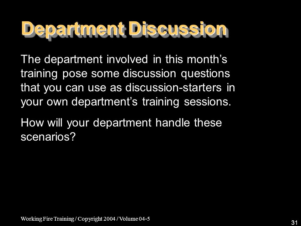 Working Fire Training / Copyright 2004 / Volume 04-5 31 Department Discussion The department involved in this months training pose some discussion questions that you can use as discussion-starters in your own departments training sessions.
