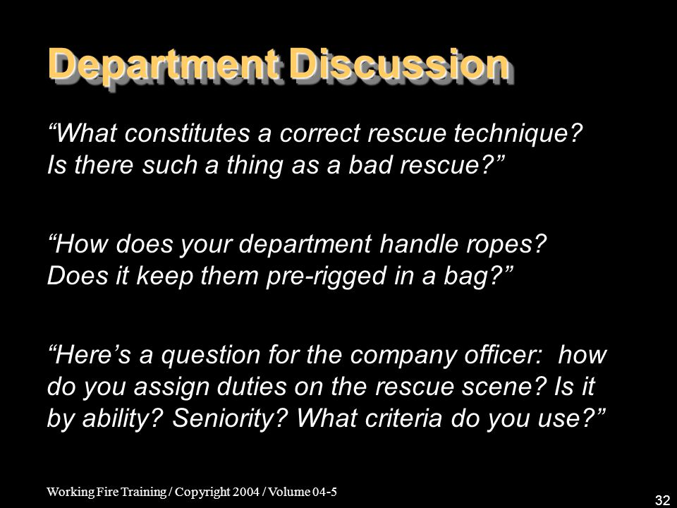 Working Fire Training / Copyright 2004 / Volume 04-5 32 Department Discussion What constitutes a correct rescue technique.