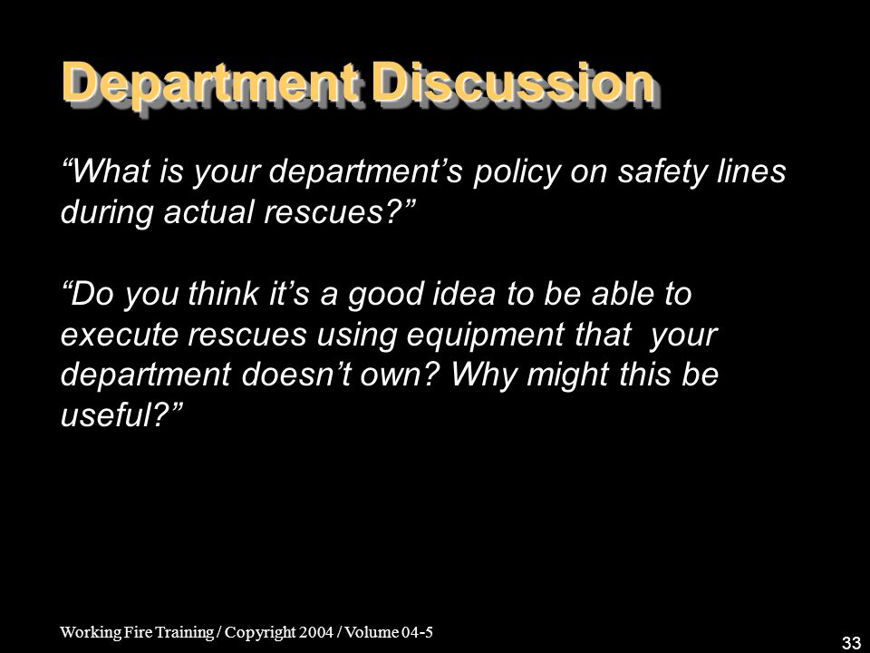 Working Fire Training / Copyright 2004 / Volume 04-5 33 Department Discussion What is your departments policy on safety lines during actual rescues?Do you think its a good idea to be able to execute rescues using equipment that your department doesnt own.