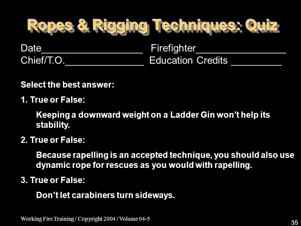 Working Fire Training / Copyright 2004 / Volume 04-5 35 Ropes & Rigging Techniques: Quiz Date__________________ Firefighter________________ Chief/T.O.______________ Education Credits _________ Select the best answer: 1.