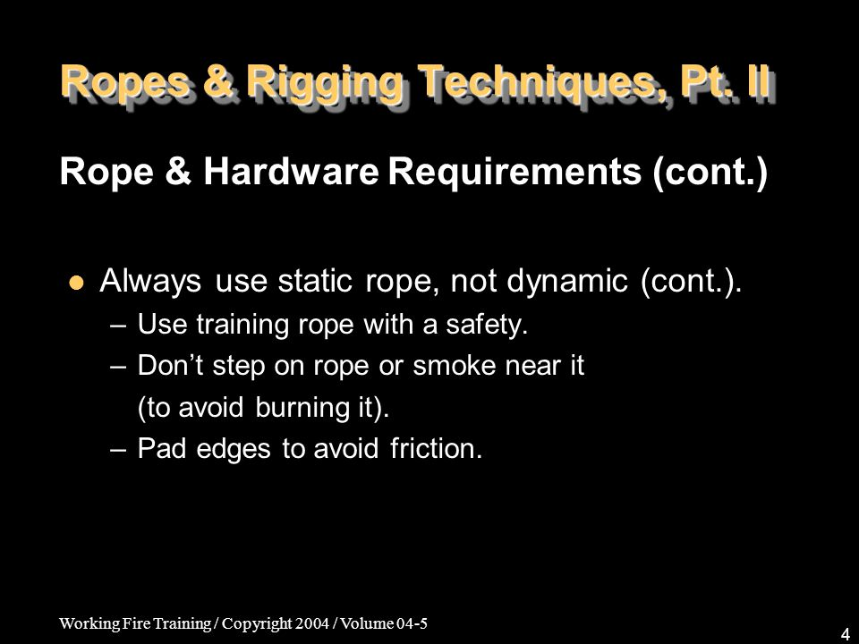 Working Fire Training / Copyright 2004 / Volume 04-5 4 Ropes & Rigging Techniques, Pt. II Always use static rope, not dynamic (cont.). –Use training r