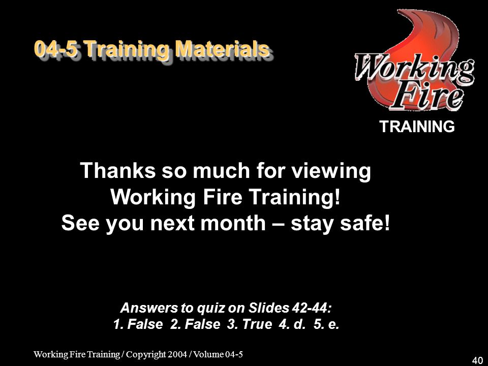 Working Fire Training / Copyright 2004 / Volume 04-5 40 04-5 Training Materials TRAINING Thanks so much for viewing Working Fire Training.