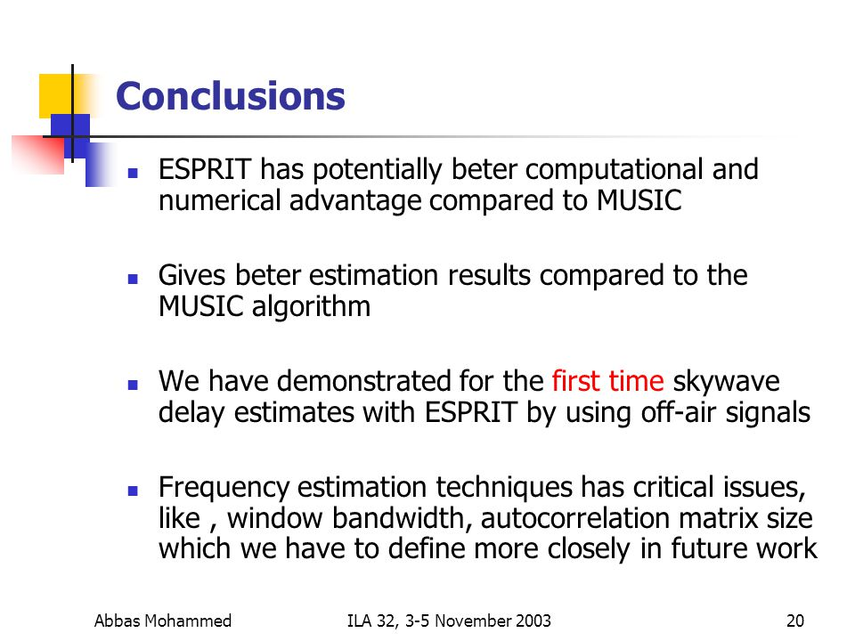 Abbas MohammedILA 32, 3-5 November Conclusions ESPRIT has potentially beter computational and numerical advantage compared to MUSIC Gives beter estimation results compared to the MUSIC algorithm We have demonstrated for the first time skywave delay estimates with ESPRIT by using off-air signals Frequency estimation techniques has critical issues, like, window bandwidth, autocorrelation matrix size which we have to define more closely in future work