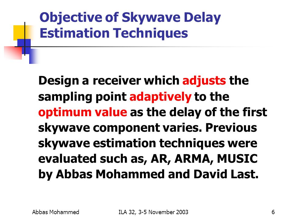 Abbas MohammedILA 32, 3-5 November Objective of Skywave Delay Estimation Techniques Design a receiver which adjusts the sampling point adaptively to the optimum value as the delay of the first skywave component varies.