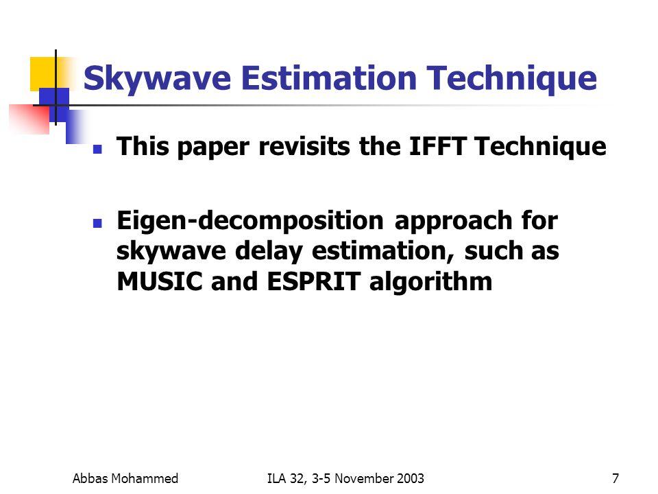 Abbas MohammedILA 32, 3-5 November 20037 Skywave Estimation Technique This paper revisits the IFFT Technique Eigen-decomposition approach for skywave delay estimation, such as MUSIC and ESPRIT algorithm