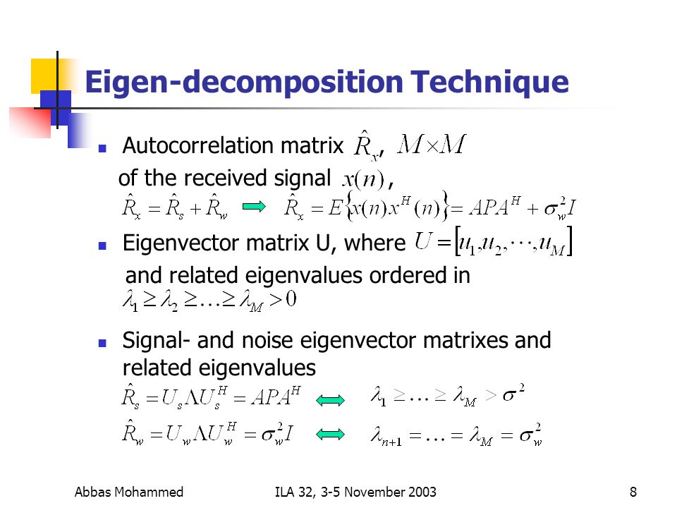 Abbas MohammedILA 32, 3-5 November Eigen-decomposition Technique Autocorrelation matrix, of the received signal, Eigenvector matrix U, where and related eigenvalues ordered in Signal- and noise eigenvector matrixes and related eigenvalues