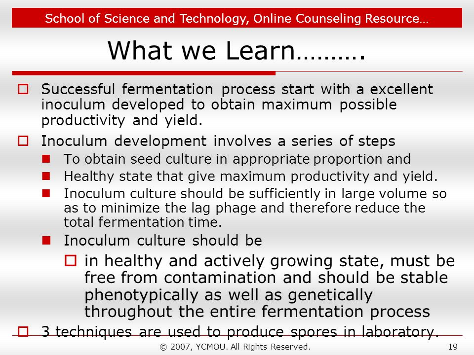 School of Science and Technology, Online Counseling Resource… © 2007, YCMOU. All Rights Reserved.19 What we Learn………. Successful fermentation process