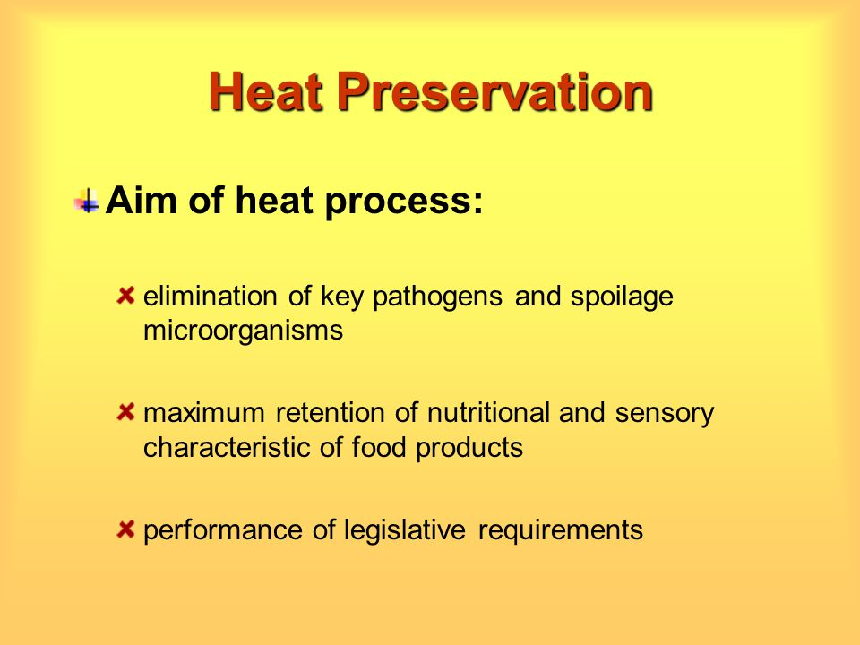 Heat Preservation Aim of heat process: elimination of key pathogens and spoilage microorganisms maximum retention of nutritional and sensory character