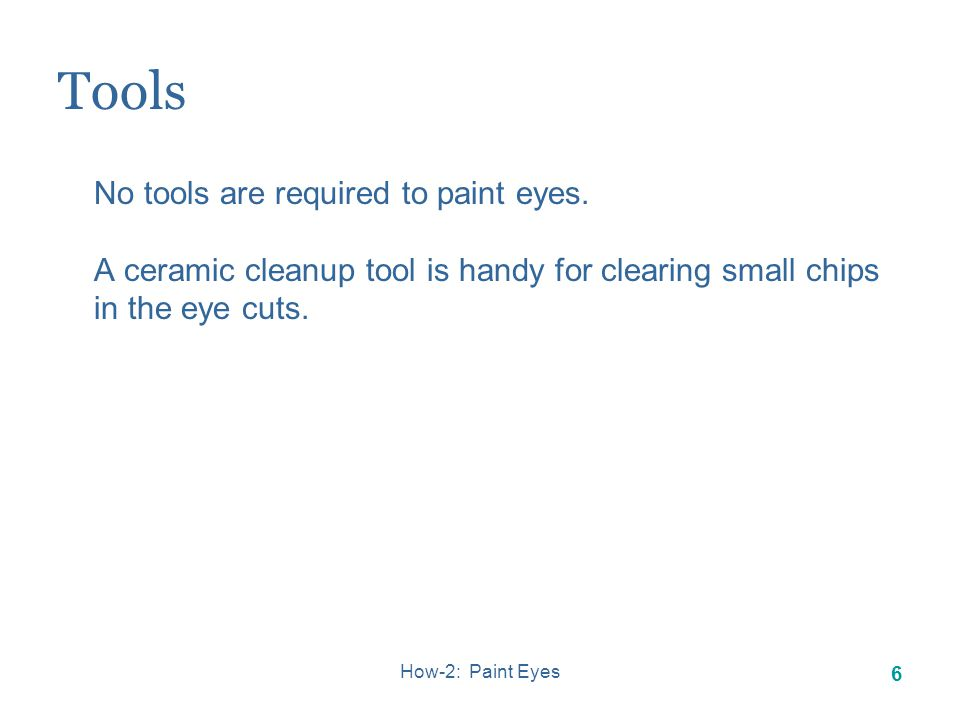How-2: Paint Eyes 6 Tools No tools are required to paint eyes.