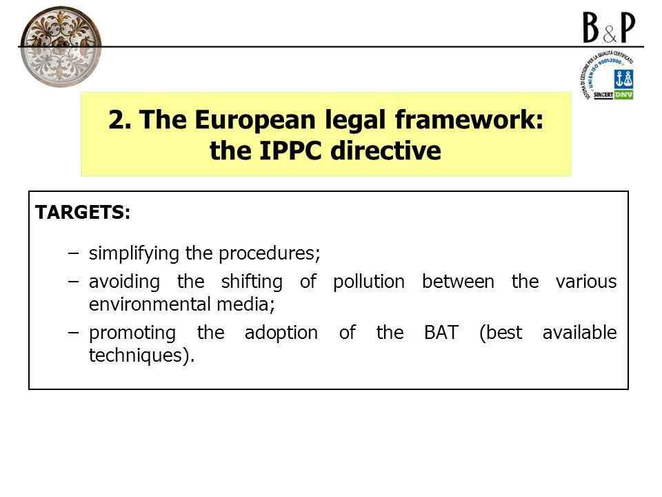 2. The European legal framework: the IPPC directive TARGETS: –simplifying the procedures; –avoiding the shifting of pollution between the various envi