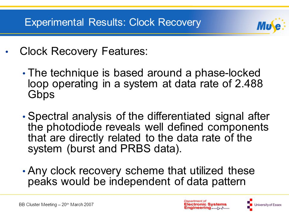 BB Cluster Meeting – 20 th March 2007 Experimental Results: Clock Recovery Clock Recovery Features: The technique is based around a phase-locked loop operating in a system at data rate of Gbps Spectral analysis of the differentiated signal after the photodiode reveals well defined components that are directly related to the data rate of the system (burst and PRBS data).