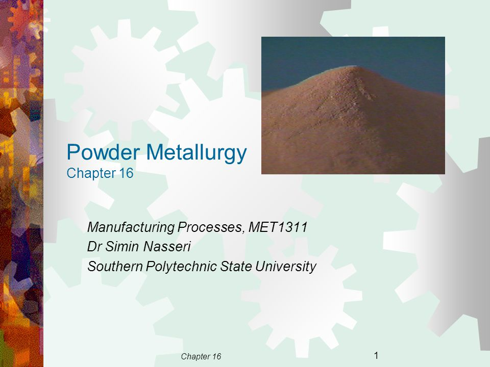 Chapter 16 1 Powder Metallurgy Chapter 16 Manufacturing Processes, MET1311 Dr Simin Nasseri Southern Polytechnic State University