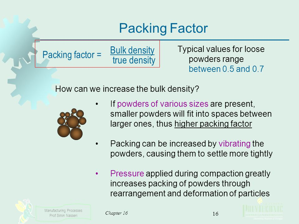 Manufacturing Processes Prof Simin Nasseri Chapter 16 16 Packing Factor Typical values for loose powders range between 0.5 and 0.7 Bulk density true d