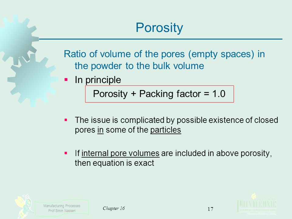 Manufacturing Processes Prof Simin Nasseri Chapter 16 17 Porosity Ratio of volume of the pores (empty spaces) in the powder to the bulk volume In prin
