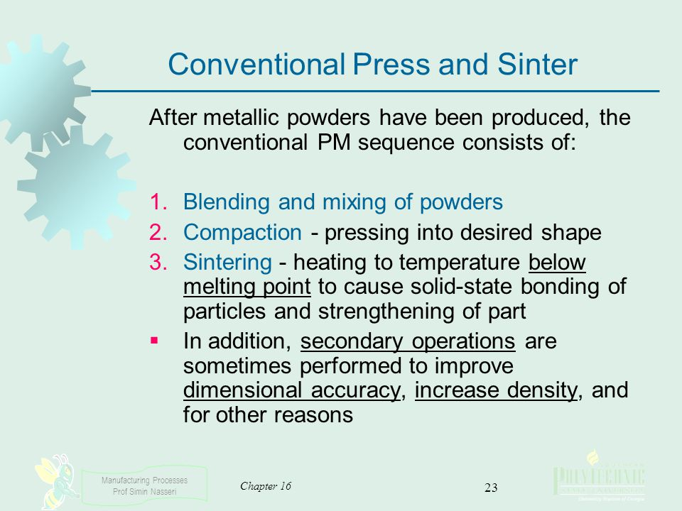 Manufacturing Processes Prof Simin Nasseri Chapter 16 23 Conventional Press and Sinter After metallic powders have been produced, the conventional PM