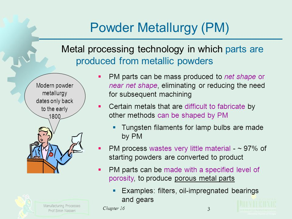 Manufacturing Processes Prof Simin Nasseri Chapter 16 3 Modern powder metallurgy dates only back to the early 1800 Powder Metallurgy (PM) Metal proces