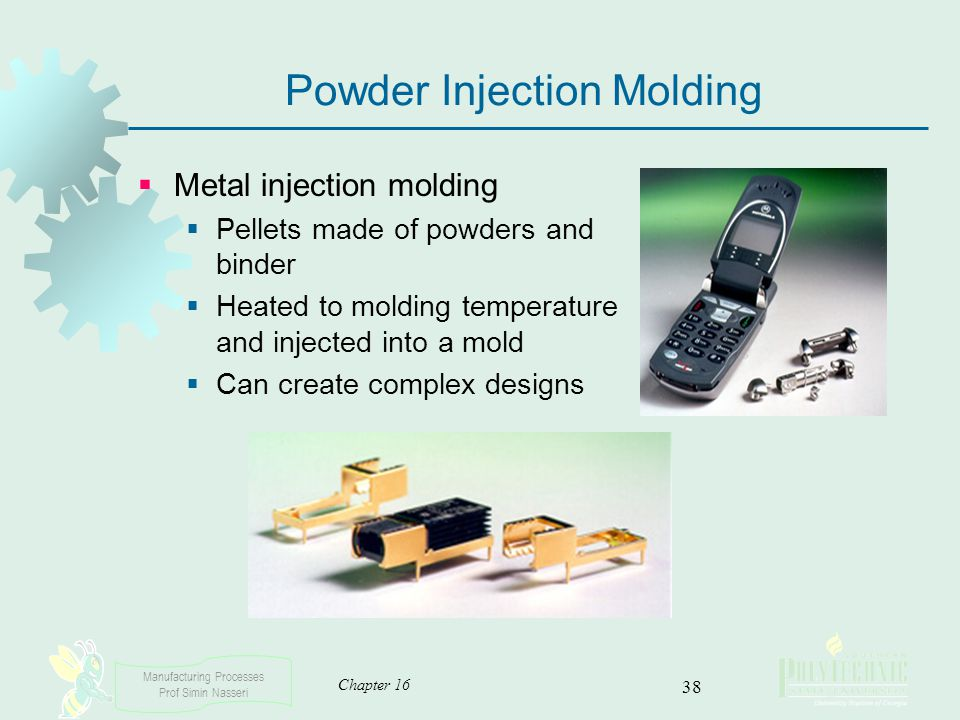 Manufacturing Processes Prof Simin Nasseri Chapter 16 38 Powder Injection Molding Metal injection molding Pellets made of powders and binder Heated to