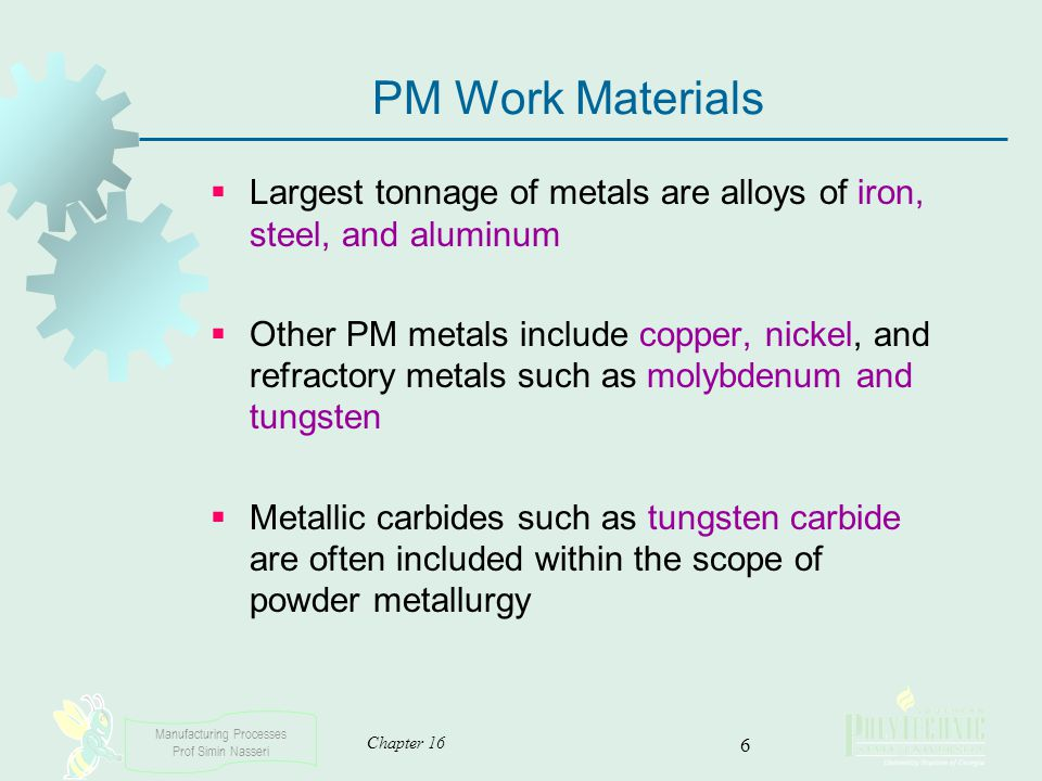 Manufacturing Processes Prof Simin Nasseri Chapter 16 6 PM Work Materials Largest tonnage of metals are alloys of iron, steel, and aluminum Other PM m