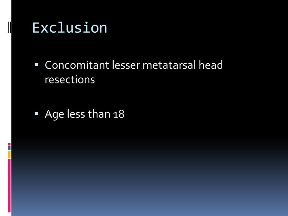 Exclusion Concomitant lesser metatarsal head resections Age less than 18