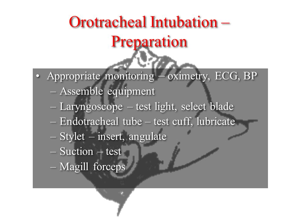 Orotracheal Intubation – Preparation Appropriate monitoring – oximetry, ECG, BP –Assemble equipment –Laryngoscope – test light, select blade –Endotrac