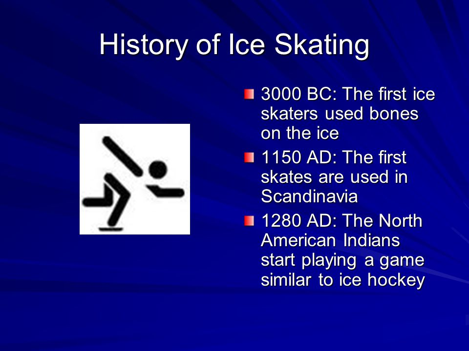 History of Ice Skating 3000 BC: The first ice skaters used bones on the ice 1150 AD: The first skates are used in Scandinavia 1280 AD: The North American Indians start playing a game similar to ice hockey