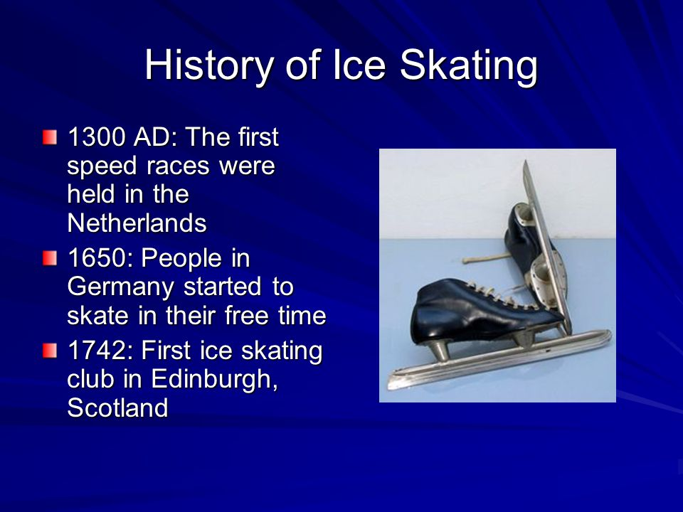 History of Ice Skating 1300 AD: The first speed races were held in the Netherlands 1650: People in Germany started to skate in their free time 1742: First ice skating club in Edinburgh, Scotland