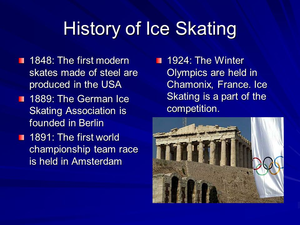 History of Ice Skating 1848: The first modern skates made of steel are produced in the USA 1889: The German Ice Skating Association is founded in Berlin 1891: The first world championship team race is held in Amsterdam 1924: The Winter Olympics are held in Chamonix, France.